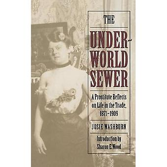 The Underworld Sewer A Prostitute Reflects on Life in the Trade 18711909 by Washburn & Josie
