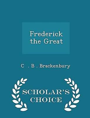 Frederick the Great  Scholars Choice Edition by . B . Brackenbury & C