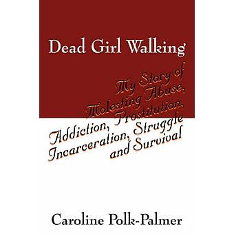 Dead Girl Walking  My Story of Molesting Abuse Addiction Prostitution Incarceration Struggle and Survival by Polk Palmer & Caroline