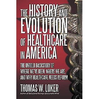 La historia y evolución de la salud en América la historia de Untold de donde hemos sido dónde estamos y por qué cuidado de la salud necesita una reforma de Loker y Thomas W.