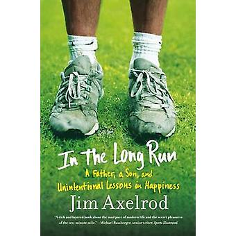 In the Long Run - A Father - a Son - and Unintentional Lessons in Happ