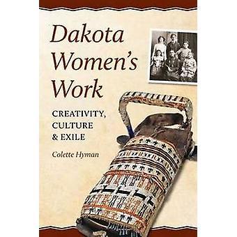 Dakota Women's Work - Creativity - Culture & Exile by Colette A. Hyman