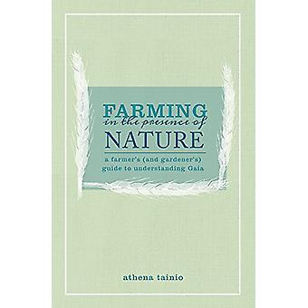 Farming in the Presence of Nature - A Farmer (and Gardener's) Guide to