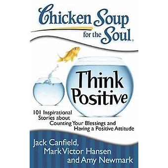 Chicken Soup for the Soul - Think Positive - 101 Inspirational Stories