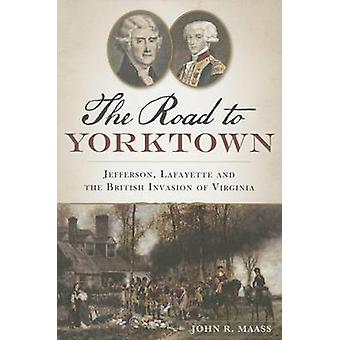 The - Road to Yorktown - Jefferson - Lafayette and the British Invasion