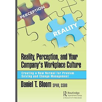 Reality Perception and Your Companys Workplace Culture  Creating a New Normal for Problem Solving and Change Management by Bloom & Daniel