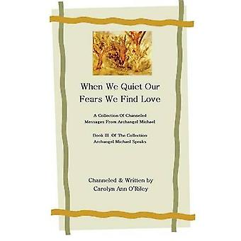 When We Quiet Our Fears We Find Love a Collection of Channeled Messages from Archangel Michael Book III of the Collection Archangel Michael Speaks by Oriley & Carolyn Ann