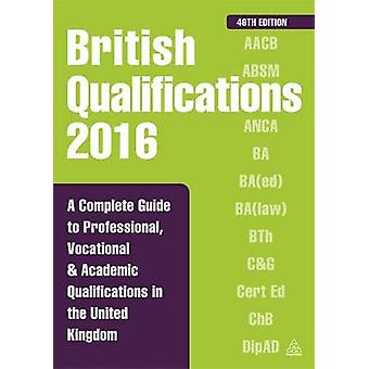 British Qualifications 2016  A Complete Guide to Professional Vocational and Academic Qualifications in the United Kingdom by Kogan Page Editorial