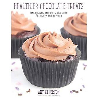Healthier Chocolate Treats Breakfasts Snacks  Desserts for Every Chocoholic by Atherton & Amy