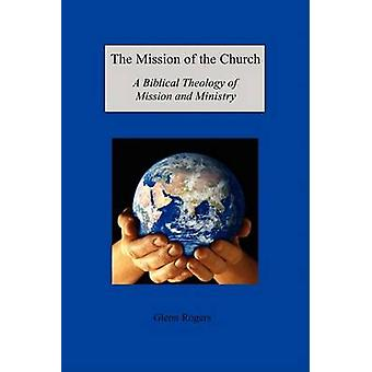 The Mission of the Church A Biblical Theology of Mission and Ministry by Rogers & Glenn