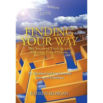 Finding Your Way  The Secret to Finding and Creating Your Purpose The Spiritual and Inspirational Journey to Greatness by Morgan & Kaneen