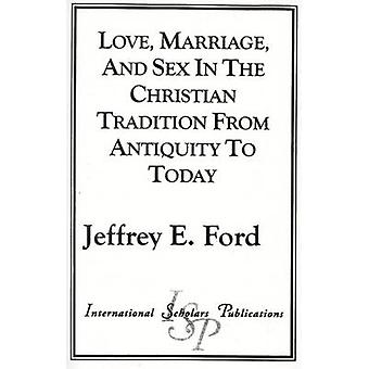 Love Marriage and Sex in the Christian Tradition from Antiquity to Today by Ford & Jeffrey E.