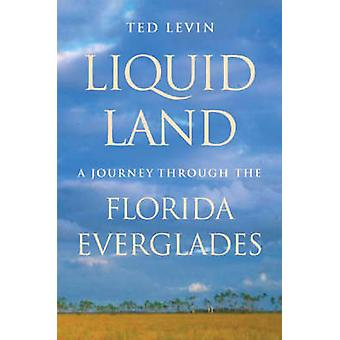 Liquid Land A Journey through the Florida Everglades by Levin & Ted