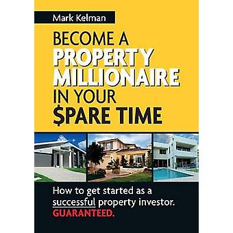 Become a Property Millionaire in Your Spare Time by Kelman & Mark