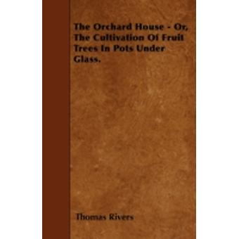 The Orchard House  Or The Cultivation Of Fruit Trees In Pots Under Glass. by Rivers & Thomas