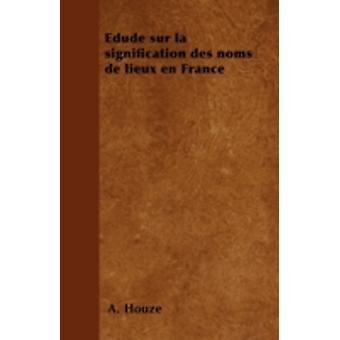 Edude sur la signification des noms de lieux en France by Houz & A.
