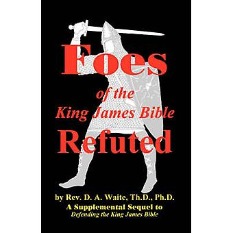 Foes of the King James Bible Refuted by Waite & Th.D. & Ph.D. & Pastor D. A.
