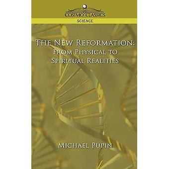 The New Reformation From Physical to Spiritual Realities by Pupin & Michael
