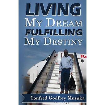 Living My Dream Fulfilling My Destiny by Musuka & Confred Godfrey