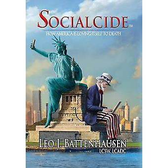 Socialcide How America Is Loving Itself to Death by Battenhausen & Leo J.