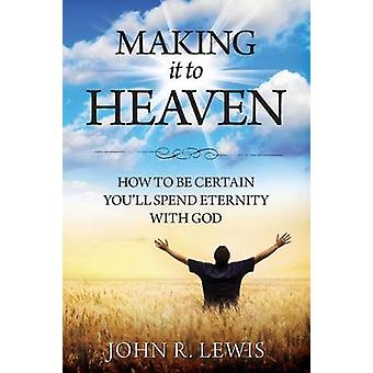 Making It to Heaven How to Be Certain Youll Spend Eternity with God by Lewis & John R.