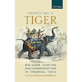 Shooting a Tiger - Big-Game Hunting and Conservation in Colonial India
