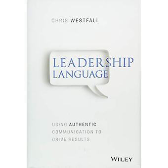 Leadership Language - Using Authentic Communication to Drive Results b