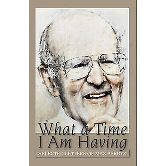 What a Time I am Having - Selected Letters of Max Perutz by Vivien Per