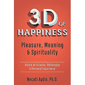 3D of Happiness: Pleasure, Meaning & Spirituality Based on Science, Philosophy & Personal Experience