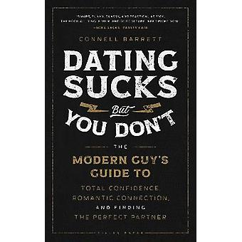 Dating Sucks but You Don't The Modern Guy's Guide to Total Confidence Romantic Connection and Finding the Perfect Partner