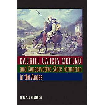 Gabriel Garcia Moreno e Conservative State Formation in the Andes di Peter V N Henderson