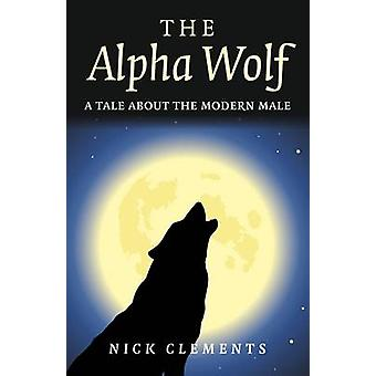 The Alpha Wolf  A Tale About the Modern Male by Nick Clements