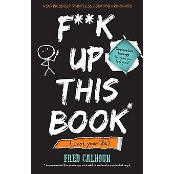 F**k Up This Book - (... And Not Your Life) by Fred Calhoun - 97817853