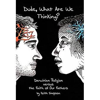 Dude What Are We Thinking Darwinian Religion Versus the Faith of Our Fathers by Simpson & K. Allen