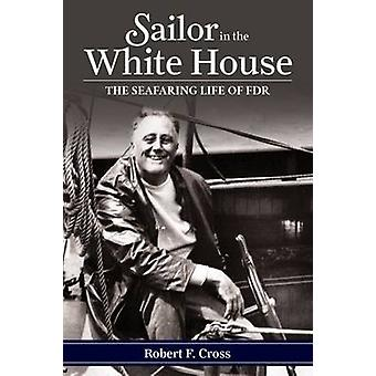 Sailor in the White House - The Seafaring Life of FDR by Robert F. Cro