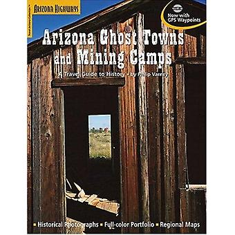 Arizona Ghost Towns and Mining Camps - A Travel Guide to History by Ph