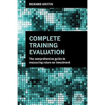 Complete Training Evaluation The Comprehensive Guide to Measuring Return on Investment by Griffin & Richard