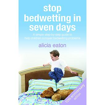 Stop Bedwetting in Seven Days A simple stepbystep guide to help children conquer bedwetting problems by Eaton & Alicia