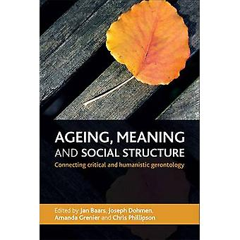 Ageing Meaning and Social Structure  Connecting Critical and Humanistic Gerontology by Edited by Jan Baars & Edited by Joseph Dohmen & Edited by Amanda Grenier & Edited by Professor Chris Phillipson