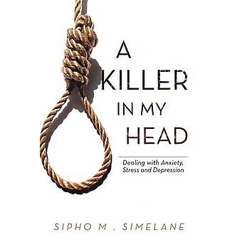 A Killer in My Head Dealing with Anxiety Stress and Depression by Simelane & Sipho M.