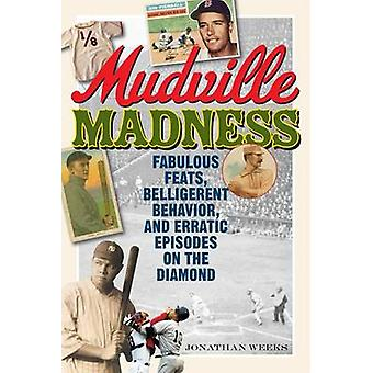 Mudville Madness Fabulous Feats Belligerent Behavior and Erratic Episodes on the Diamond by Weeks & Jonathan