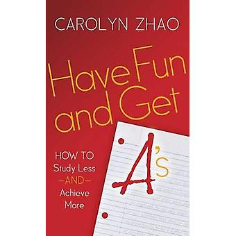 Have Fun  Get A S How to Study Less and Achieve More by Zhao & Carolyn