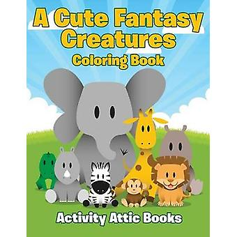 A Cute Fantasy Creatures Coloring Book by Activity Attic Books