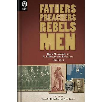 Fathers Preachers Rebels Men Black Masculinity in U.S. History and Literature 18201945 by Caster & Peter