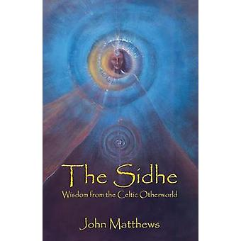 The Sidhe Wisdom from the Celtic Otherworld by Matthews & John