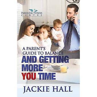 A Parents Guide to Balance and Getting More You Time by Hall & Jackie