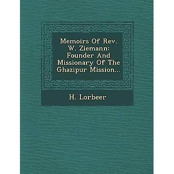 Memoirs Of Rev. W. Ziemann Founder And Missionary Of The Ghazipur Mission... by Lorbeer & H.