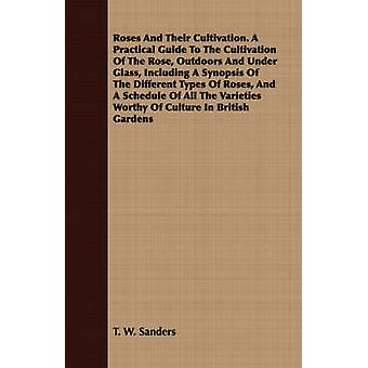 Roses And Their Cultivation. A Practical Guide To The Cultivation Of The Rose Outdoors And Under Glass Including A Synopsis Of The Different Types Of Roses And A Schedule Of All The Varieties Worth by Sanders & T. W.