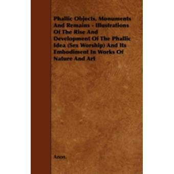 Phallic Objects Monuments and Remains  Illustrations of the Rise and Development of the Phallic Idea Sex Worship and Its Embodiment in Works of Na by Anon