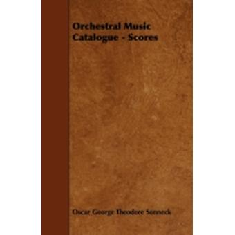 Orchestral Music Catalogue  Scores by Sonneck & Oscar George Theodore